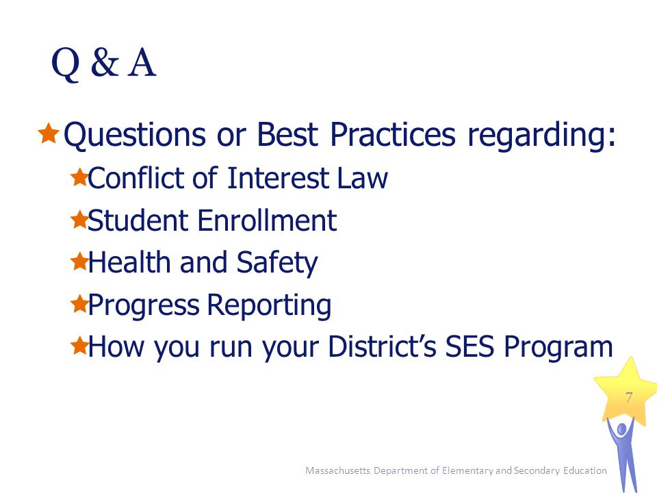 Q & A  Questions or Best Practices regarding:  Conflict of Interest Law  Student Enrollment  Health and Safety  Progress Reporting  How you run your District's SES Program Massachusetts Department of Elementary and Secondary Education 7