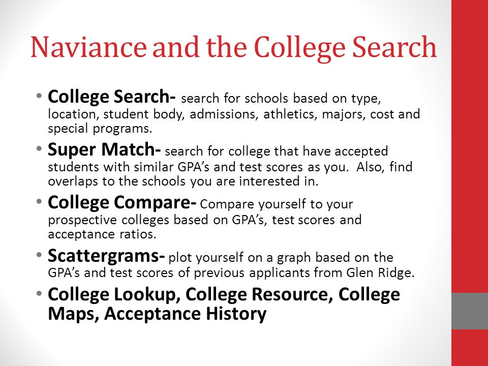 Naviance and the College Search College Search- search for schools based on type, location, student body, admissions, athletics, majors, cost and special programs.