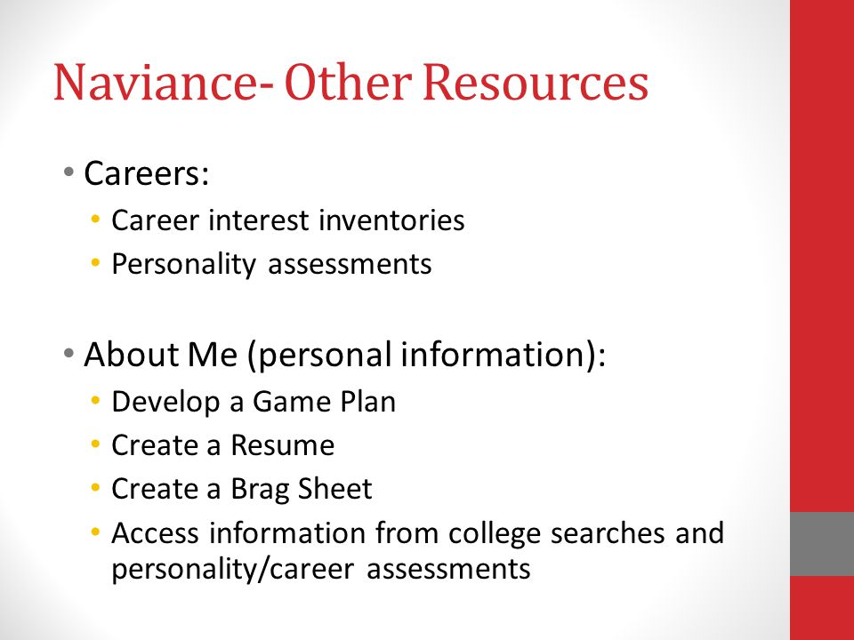 Naviance- Other Resources Careers: Career interest inventories Personality assessments About Me (personal information): Develop a Game Plan Create a Resume Create a Brag Sheet Access information from college searches and personality/career assessments