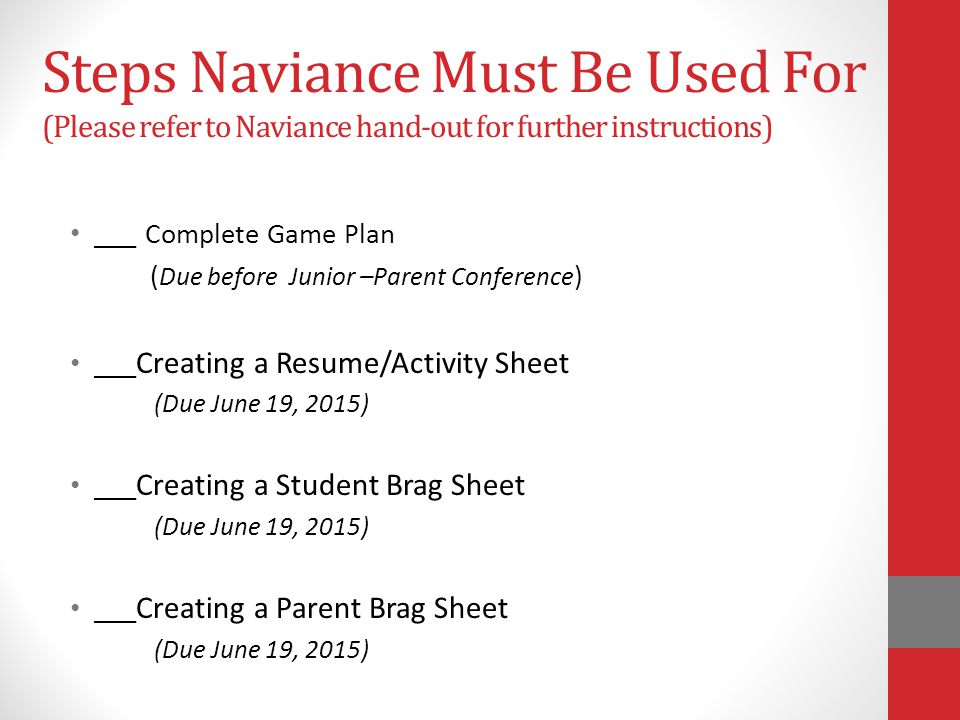 Steps Naviance Must Be Used For (Please refer to Naviance hand-out for further instructions) ___ Complete Game Plan ( Due before Junior –Parent Conference ) ___ Creating a Resume/Activity Sheet (Due June 19, 2015) ___ Creating a Student Brag Sheet (Due June 19, 2015) ___ Creating a Parent Brag Sheet (Due June 19, 2015)