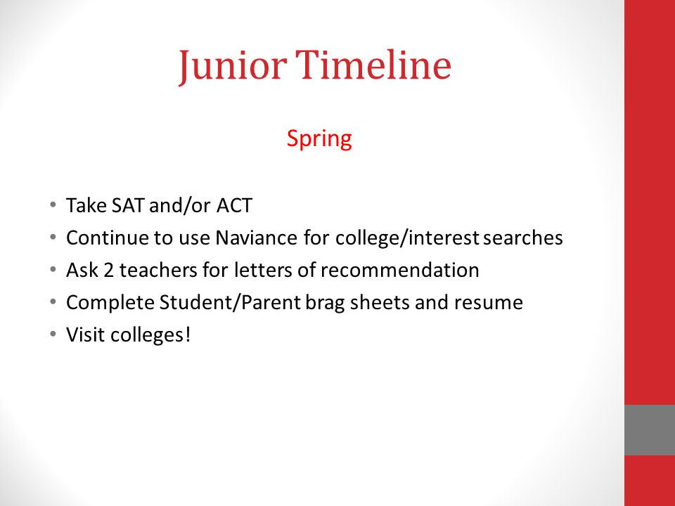 Junior Timeline Spring Take SAT and/or ACT Continue to use Naviance for college/interest searches Ask 2 teachers for letters of recommendation Complete Student/Parent brag sheets and resume Visit colleges!