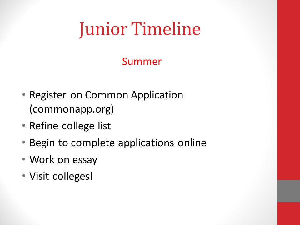 Junior Timeline Summer Register on Common Application (commonapp.org) Refine college list Begin to complete applications online Work on essay Visit colleges!