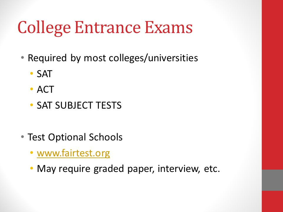 College Entrance Exams Required by most colleges/universities SAT ACT SAT SUBJECT TESTS Test Optional Schools   May require graded paper, interview, etc.