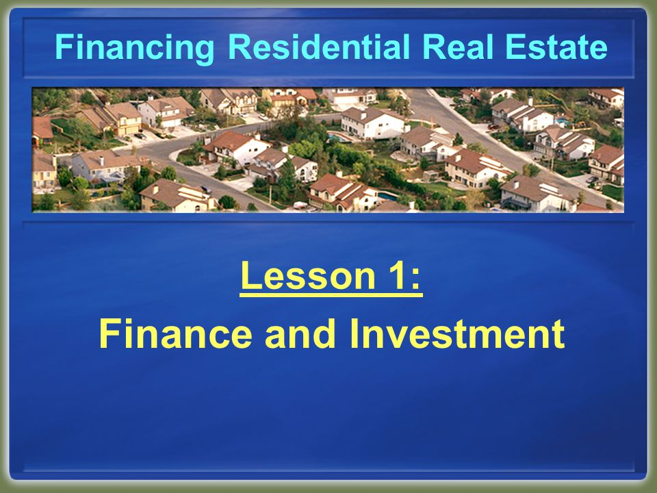 Financing Residential Real Estate Lesson 1: Finance and Investment