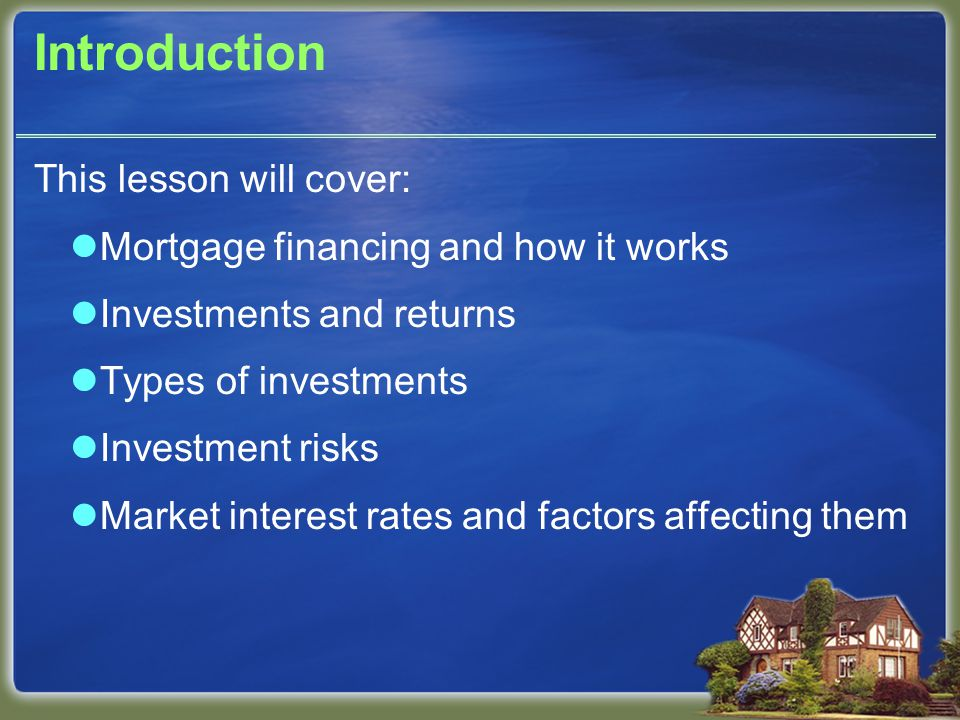 Introduction This lesson will cover: Mortgage financing and how it works Investments and returns Types of investments Investment risks Market interest rates and factors affecting them