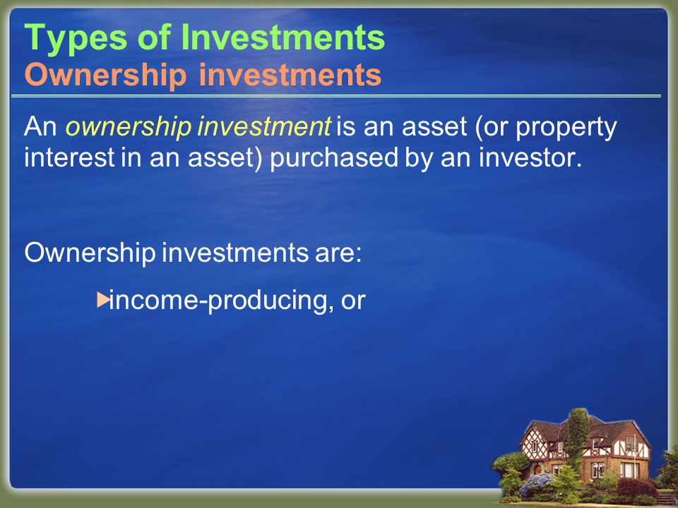Types of Investments An ownership investment is an asset (or property interest in an asset) purchased by an investor.