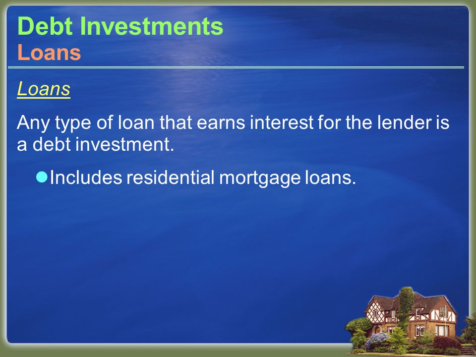 Debt Investments Loans Any type of loan that earns interest for the lender is a debt investment.