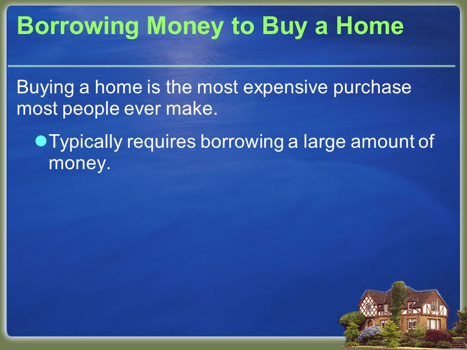 Borrowing Money to Buy a Home Buying a home is the most expensive purchase most people ever make.