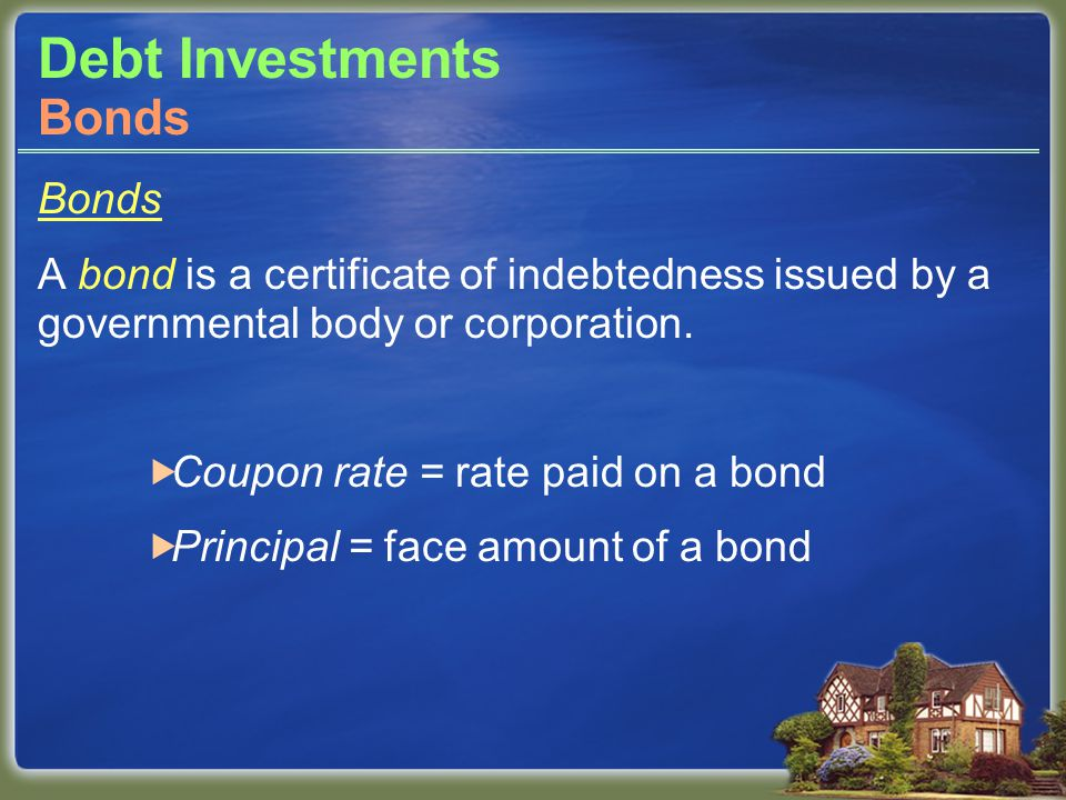 Debt Investments Bonds A bond is a certificate of indebtedness issued by a governmental body or corporation.