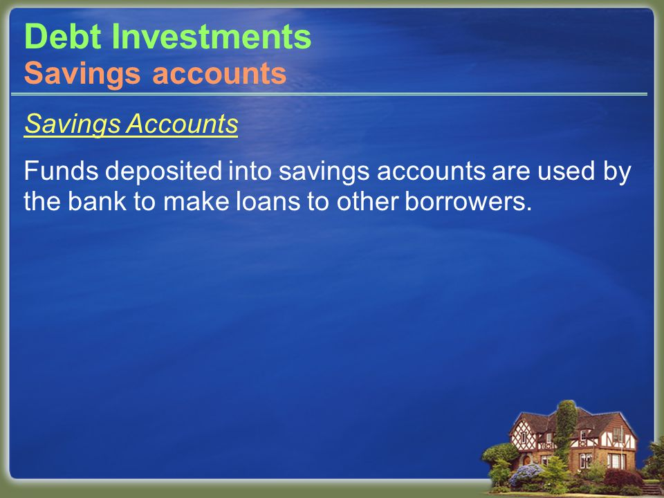Debt Investments Savings Accounts Funds deposited into savings accounts are used by the bank to make loans to other borrowers.