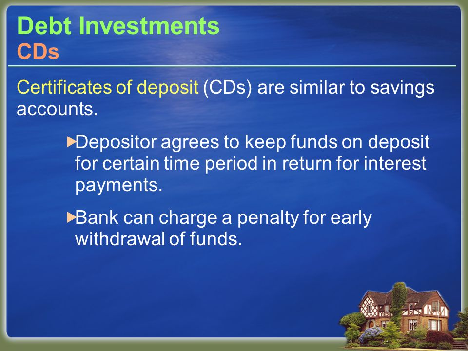 Debt Investments Certificates of deposit (CDs) are similar to savings accounts.