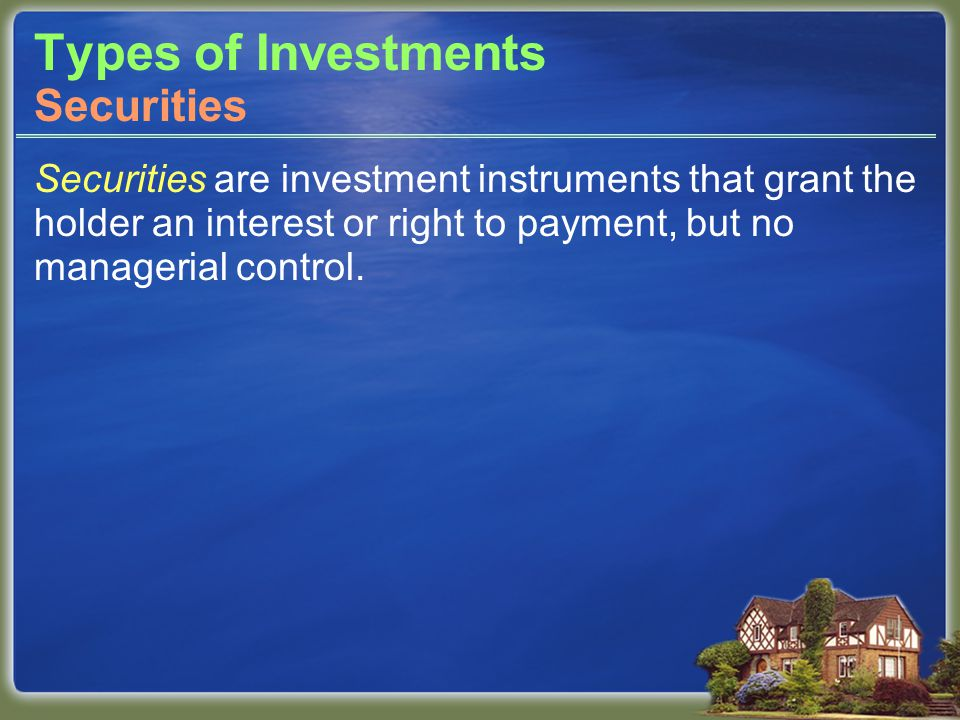 Types of Investments Securities are investment instruments that grant the holder an interest or right to payment, but no managerial control.