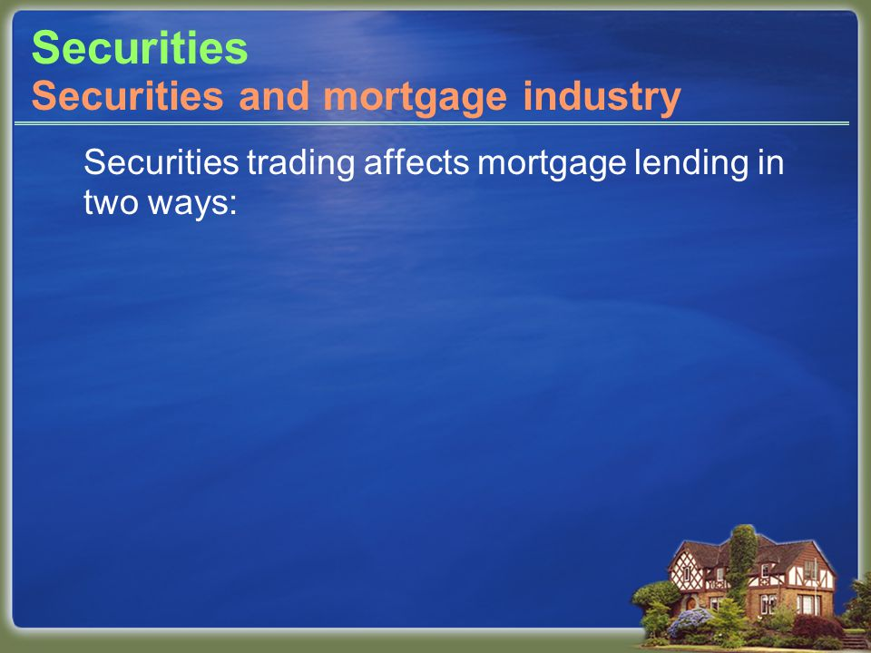 Securities Securities trading affects mortgage lending in two ways: Securities and mortgage industry