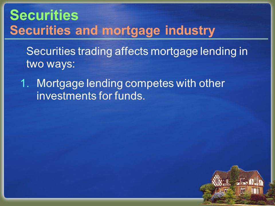 Securities Securities trading affects mortgage lending in two ways: 1.Mortgage lending competes with other investments for funds.