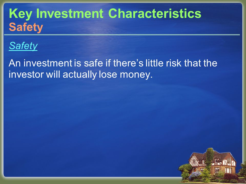 Key Investment Characteristics Safety An investment is safe if there's little risk that the investor will actually lose money.