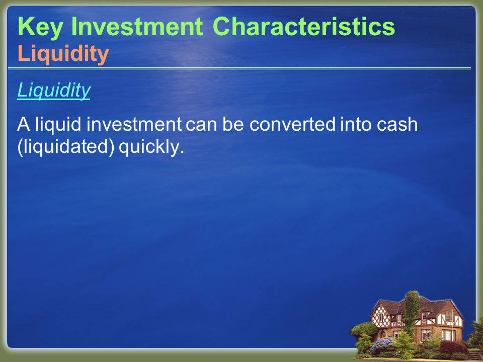 Key Investment Characteristics Liquidity A liquid investment can be converted into cash (liquidated) quickly.