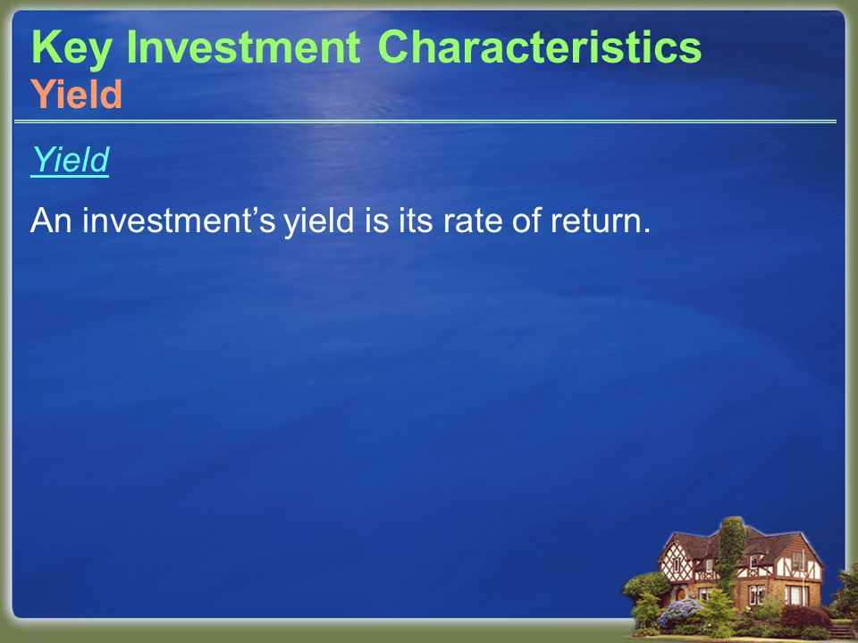 Key Investment Characteristics Yield An investment's yield is its rate of return. Yield