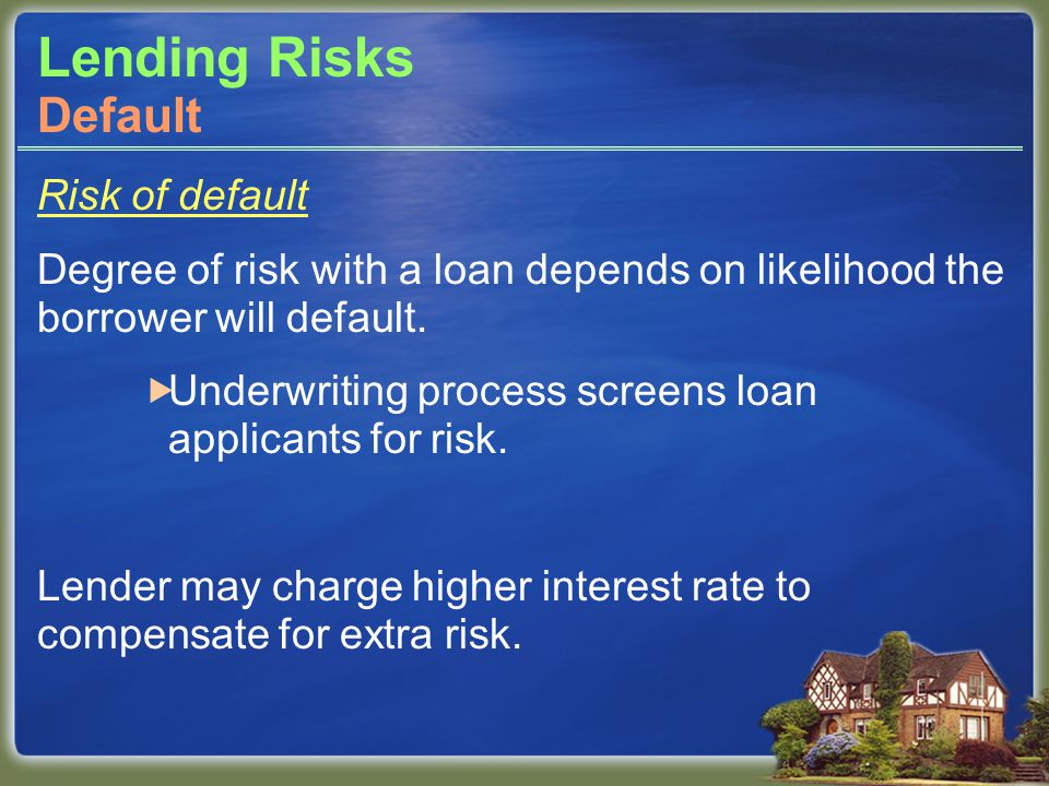 Lending Risks Risk of default Degree of risk with a loan depends on likelihood the borrower will default.