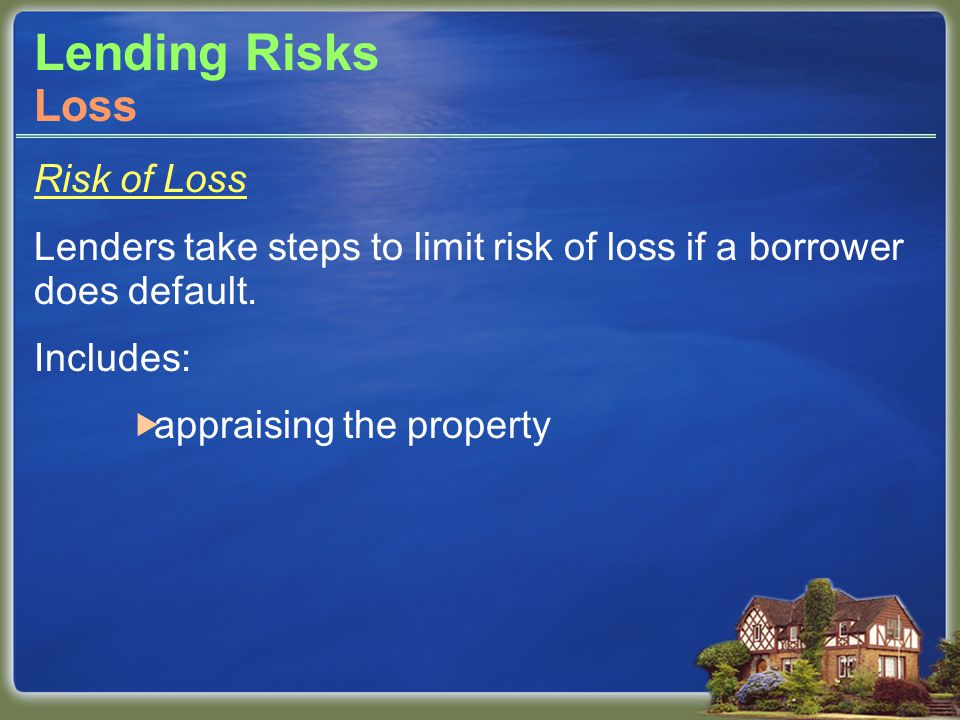 Lending Risks Risk of Loss Lenders take steps to limit risk of loss if a borrower does default.