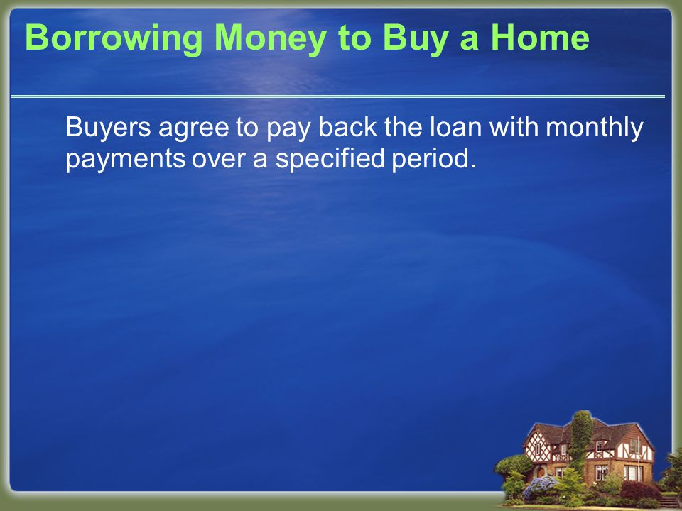 Borrowing Money to Buy a Home Buyers agree to pay back the loan with monthly payments over a specified period.