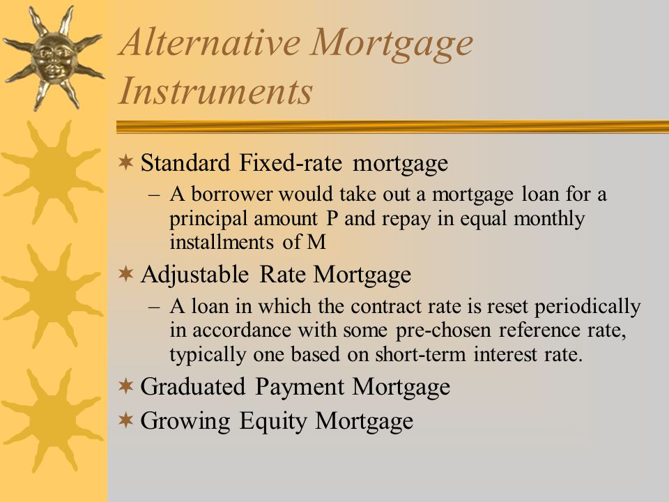 Alternative Mortgage Instruments  Standard Fixed-rate mortgage –A borrower would take out a mortgage loan for a principal amount P and repay in equal monthly installments of M  Adjustable Rate Mortgage –A loan in which the contract rate is reset periodically in accordance with some pre-chosen reference rate, typically one based on short-term interest rate.