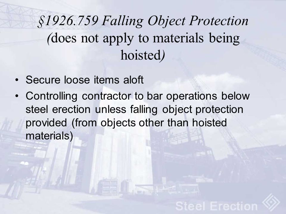 § Falling Object Protection (does not apply to materials being hoisted) Secure loose items aloft Controlling contractor to bar operations below steel erection unless falling object protection provided (from objects other than hoisted materials)