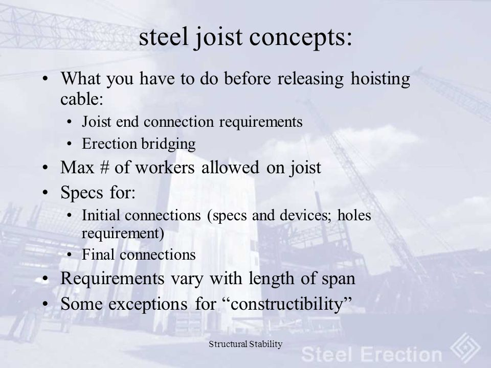 Structural Stability steel joist concepts: What you have to do before releasing hoisting cable: Joist end connection requirements Erection bridging Max # of workers allowed on joist Specs for: Initial connections (specs and devices; holes requirement) Final connections Requirements vary with length of span Some exceptions for constructibility