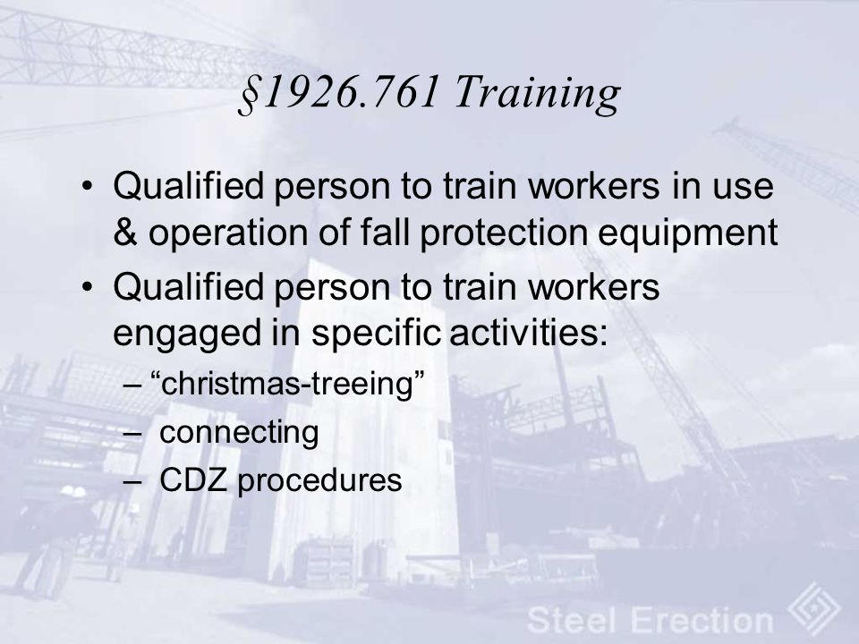 § Training Qualified person to train workers in use & operation of fall protection equipment Qualified person to train workers engaged in specific activities: – christmas-treeing – connecting – CDZ procedures