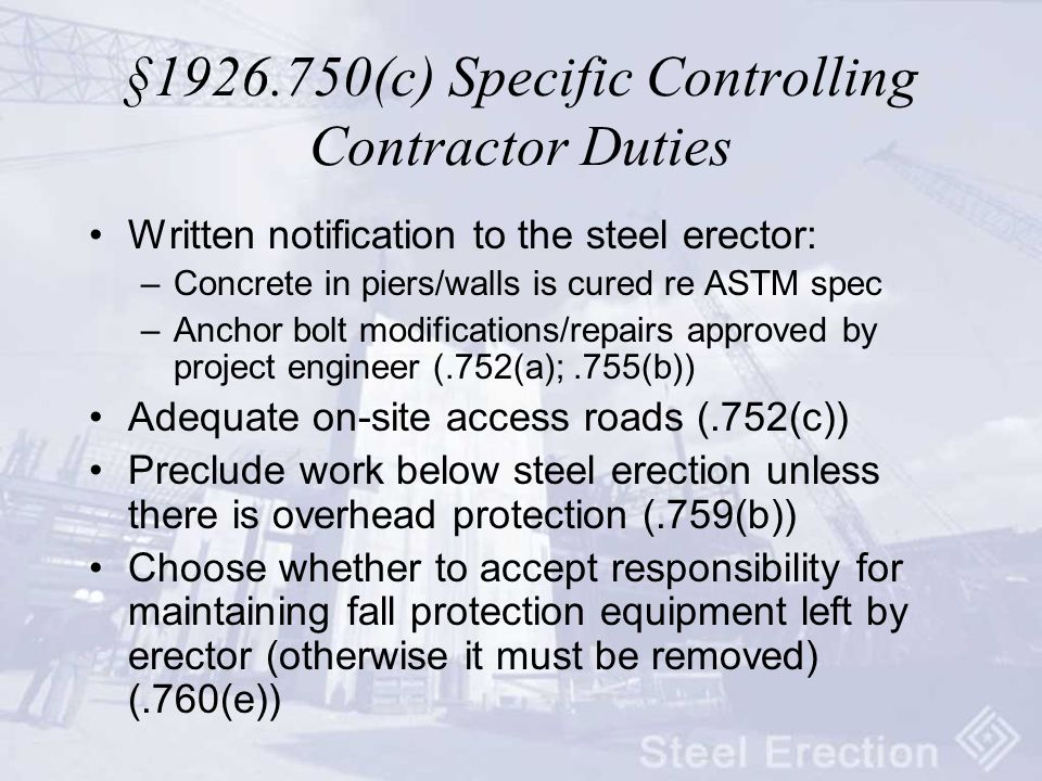 § (c) Specific Controlling Contractor Duties Written notification to the steel erector: –Concrete in piers/walls is cured re ASTM spec –Anchor bolt modifications/repairs approved by project engineer (.752(a);.755(b)) Adequate on-site access roads (.752(c)) Preclude work below steel erection unless there is overhead protection (.759(b)) Choose whether to accept responsibility for maintaining fall protection equipment left by erector (otherwise it must be removed) (.760(e))