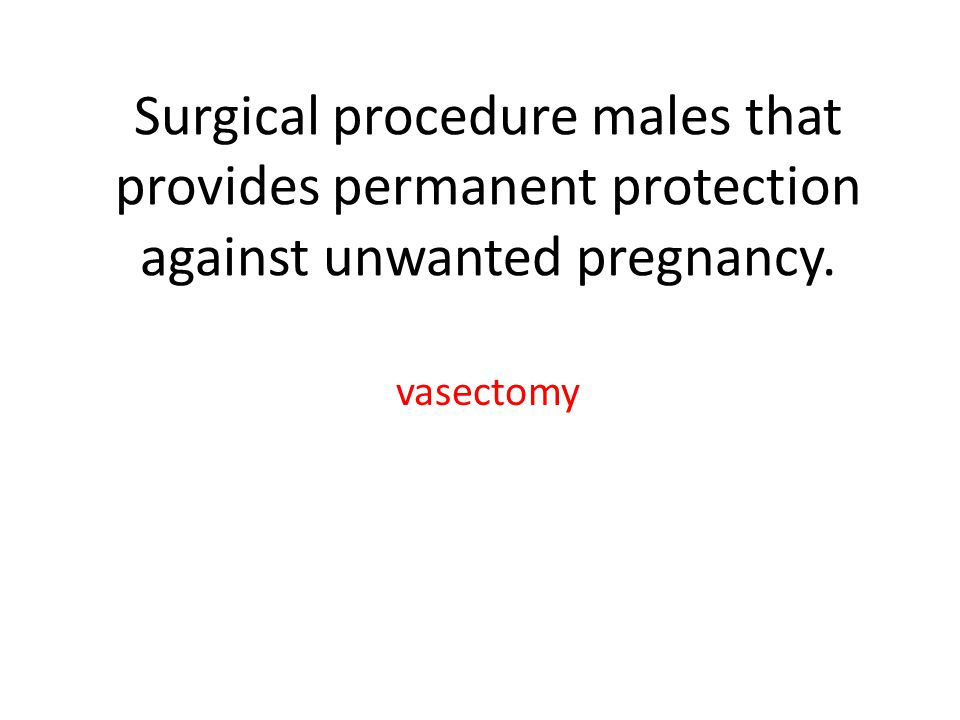 Surgical procedure males that provides permanent protection against unwanted pregnancy. vasectomy