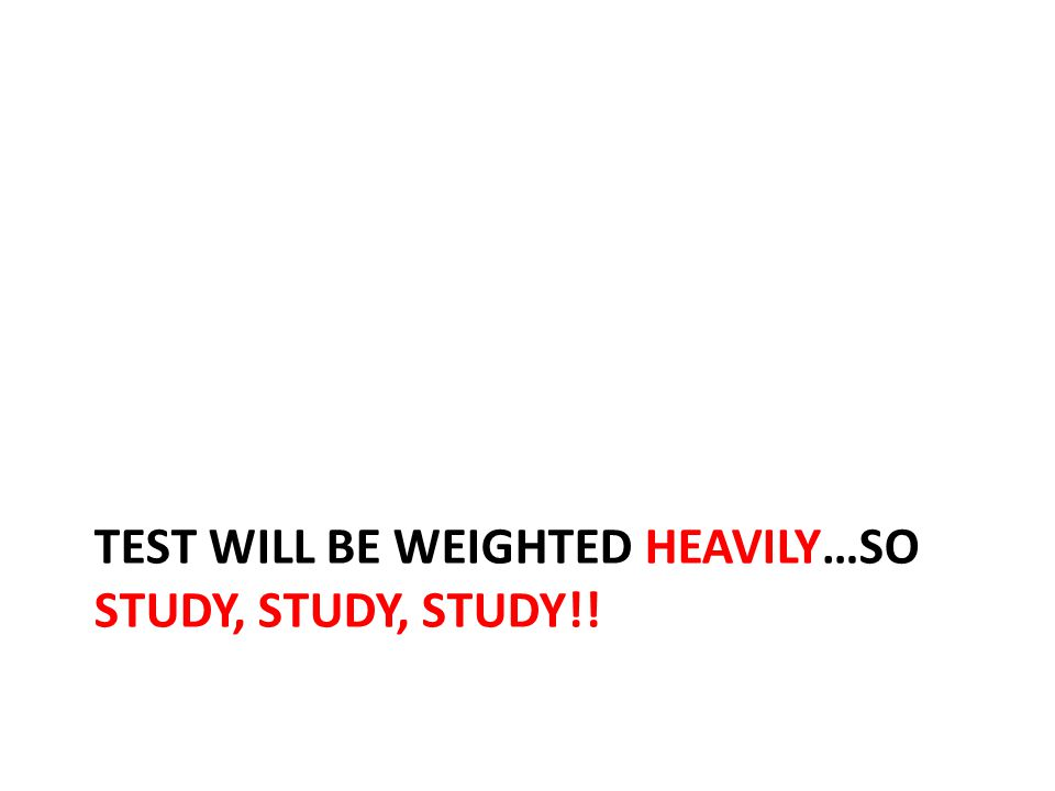 TEST WILL BE WEIGHTED HEAVILY…SO STUDY, STUDY, STUDY!!