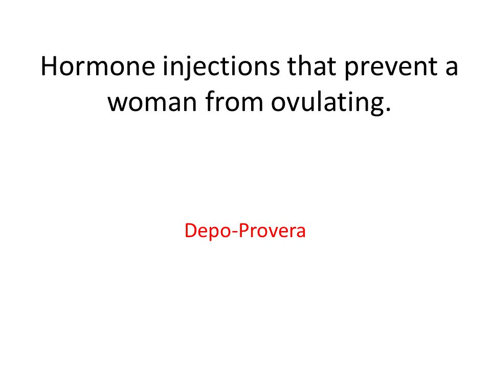 Hormone injections that prevent a woman from ovulating. Depo-Provera