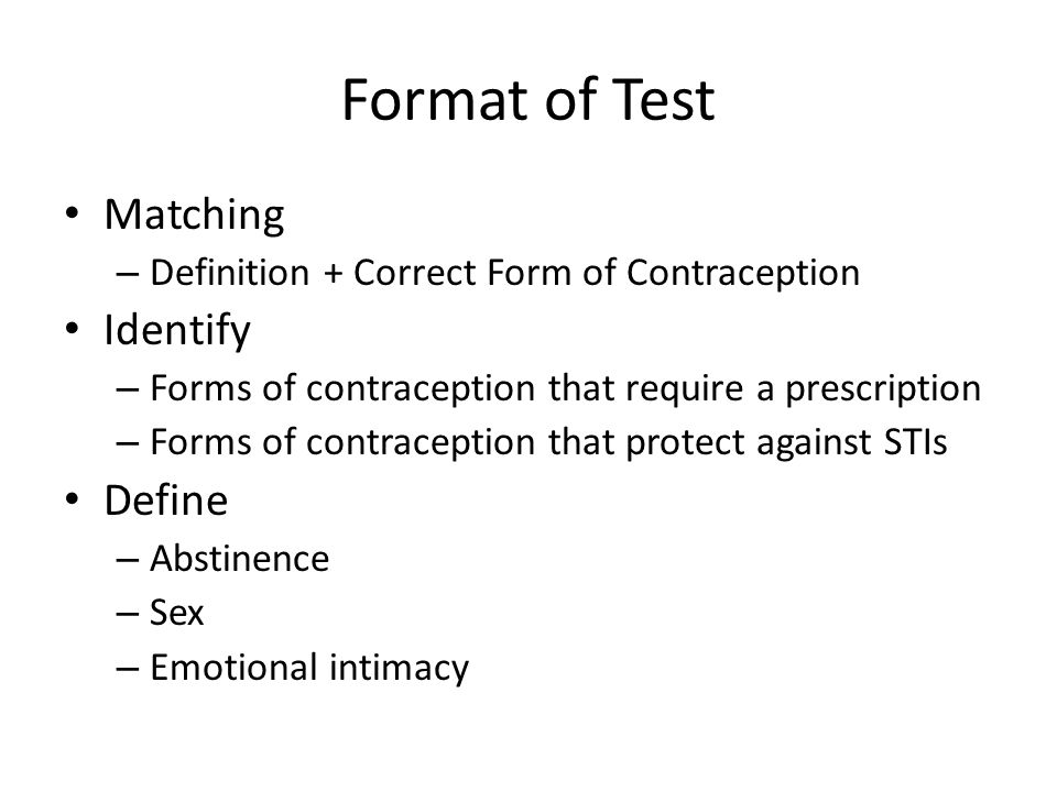 Format of Test Matching – Definition + Correct Form of Contraception Identify – Forms of contraception that require a prescription – Forms of contraception that protect against STIs Define – Abstinence – Sex – Emotional intimacy