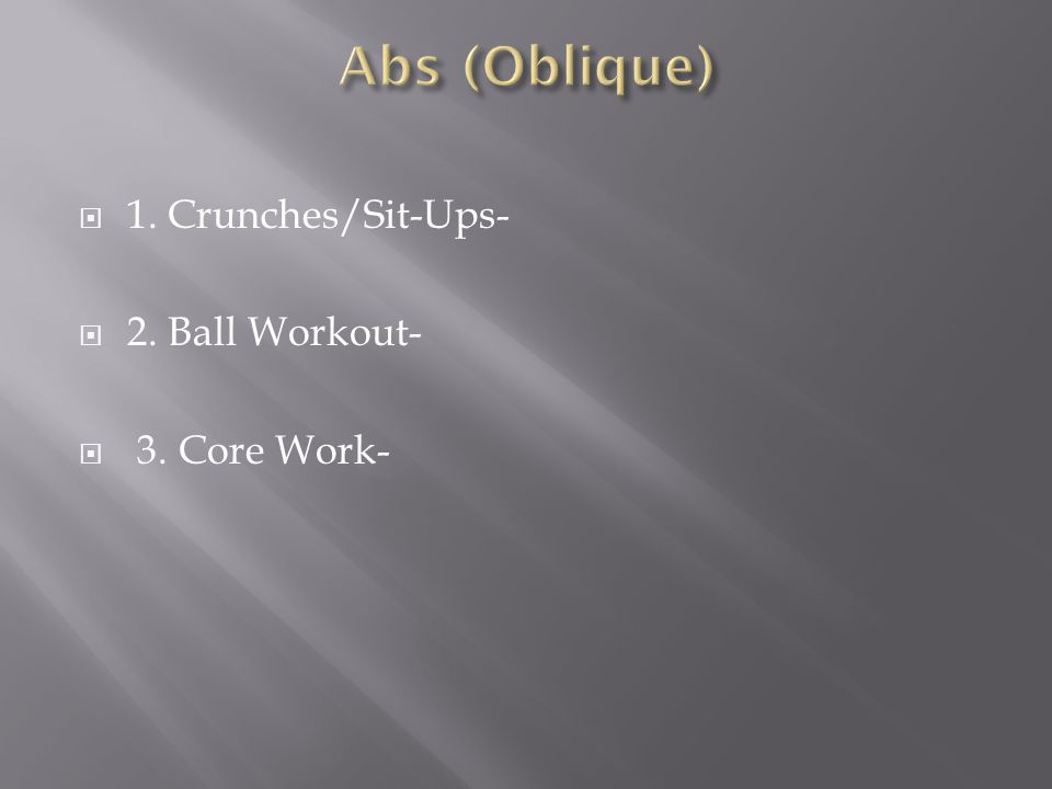  1. Crunches/Sit-Ups-  2. Ball Workout-  3. Core Work-