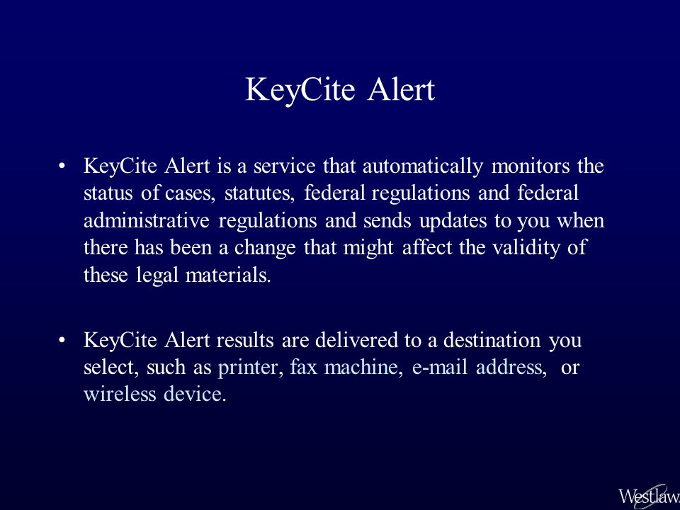 KeyCite Alert KeyCite Alert is a service that automatically monitors the status of cases, statutes, federal regulations and federal administrative regulations and sends updates to you when there has been a change that might affect the validity of these legal materials.