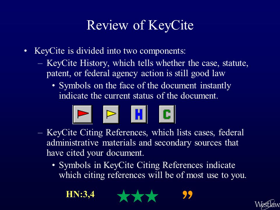 Review of KeyCite KeyCite is divided into two components: –KeyCite History, which tells whether the case, statute, patent, or federal agency action is still good law Symbols on the face of the document instantly indicate the current status of the document.