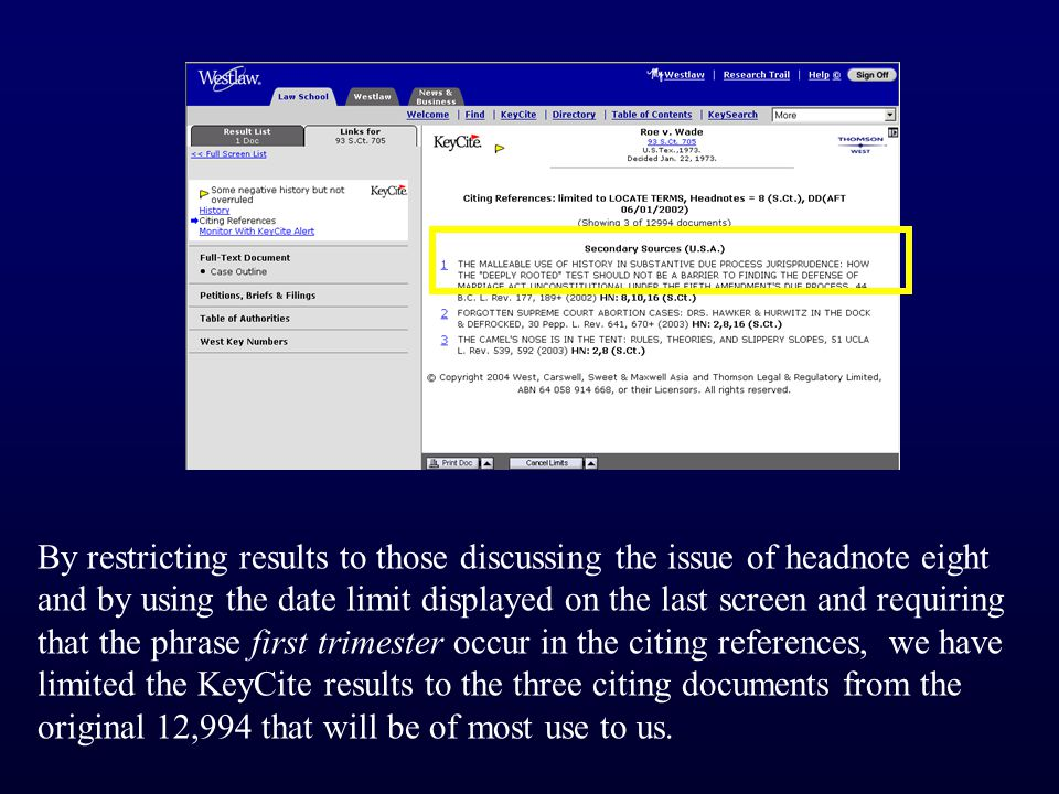 By restricting results to those discussing the issue of headnote eight and by using the date limit displayed on the last screen and requiring that the phrase first trimester occur in the citing references, we have limited the KeyCite results to the three citing documents from the original 12,994 that will be of most use to us.