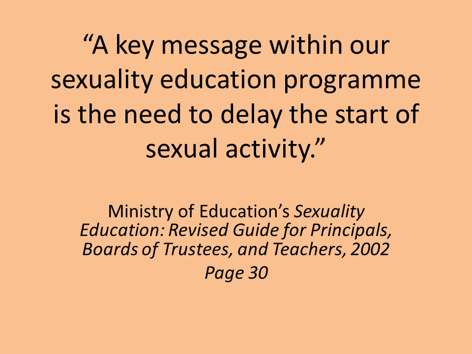 A key message within our sexuality education programme is the need to delay the start of sexual activity. Ministry of Education's Sexuality Education: Revised Guide for Principals, Boards of Trustees, and Teachers, 2002 Page 30