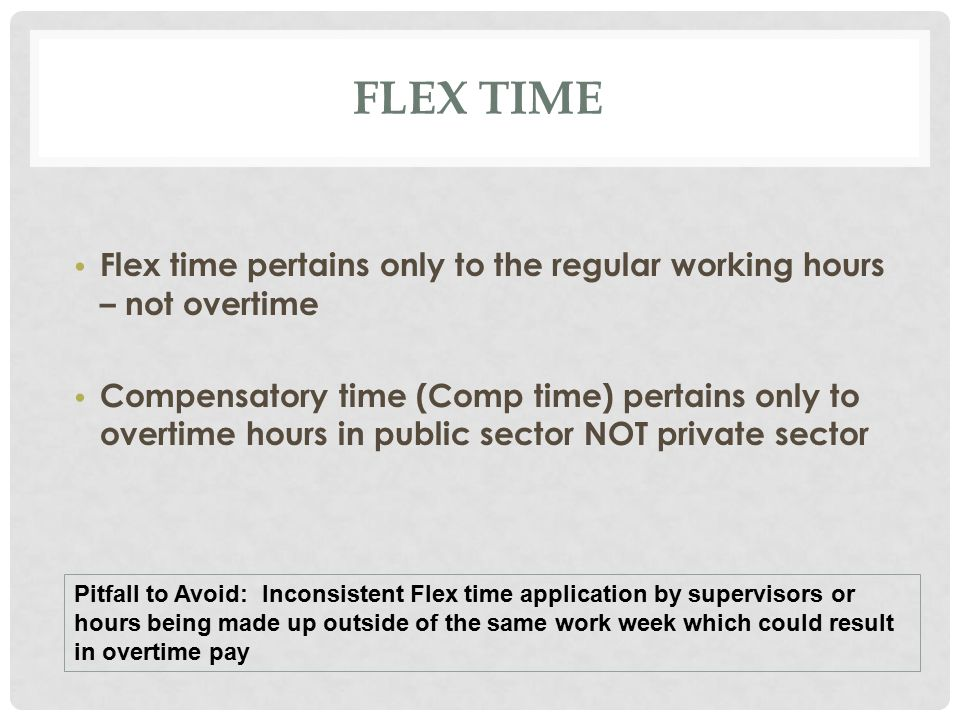 FLEX TIME Flex time pertains only to the regular working hours – not overtime Compensatory time (Comp time) pertains only to overtime hours in public sector NOT private sector Pitfall to Avoid: Inconsistent Flex time application by supervisors or hours being made up outside of the same work week which could result in overtime pay