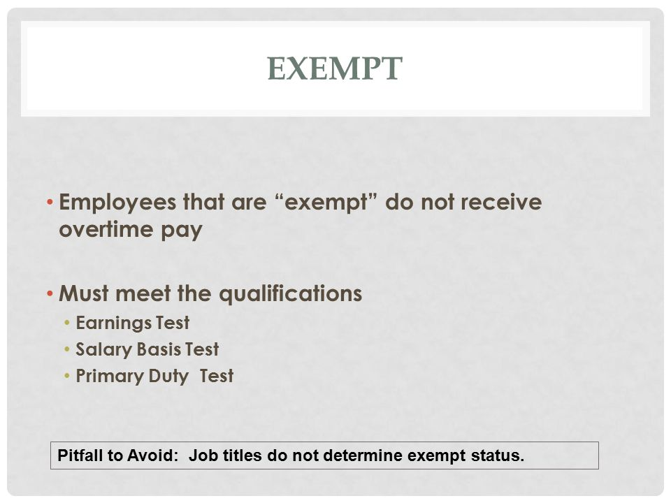 EXEMPT Employees that are exempt do not receive overtime pay Must meet the qualifications Earnings Test Salary Basis Test Primary Duty Test Pitfall to Avoid: Job titles do not determine exempt status.