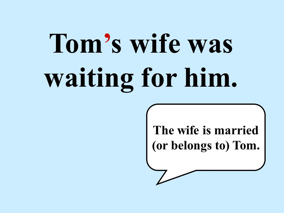 Tom's wife was waiting for him. The wife is married (or belongs to) Tom.