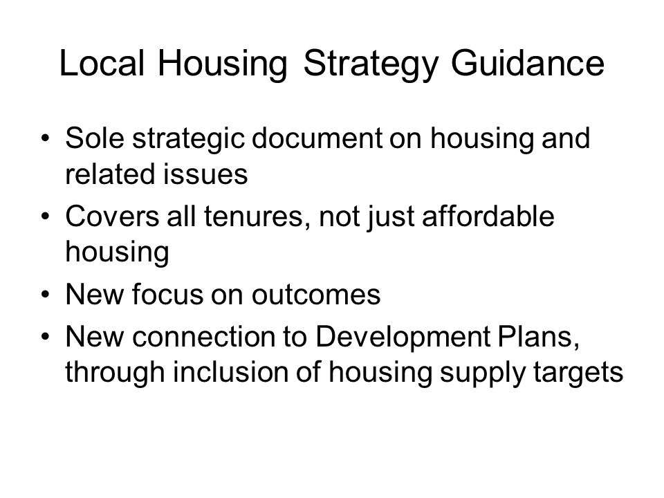 Local Housing Strategy Guidance Sole strategic document on housing and related issues Covers all tenures, not just affordable housing New focus on outcomes New connection to Development Plans, through inclusion of housing supply targets