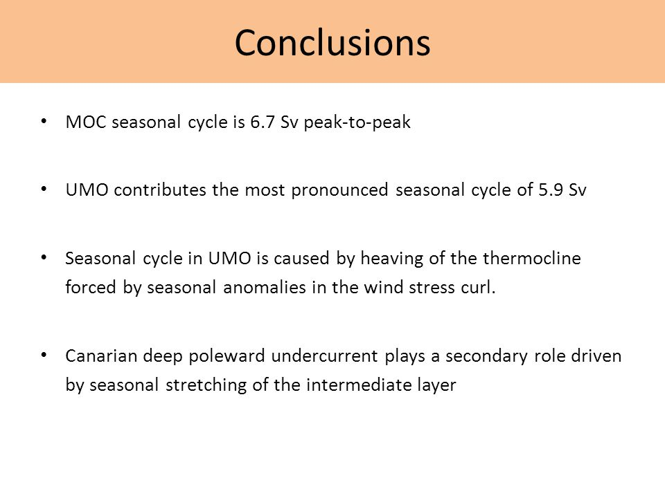MOC seasonal cycle is 6.7 Sv peak-to-peak UMO contributes the most pronounced seasonal cycle of 5.9 Sv Seasonal cycle in UMO is caused by heaving of the thermocline forced by seasonal anomalies in the wind stress curl.
