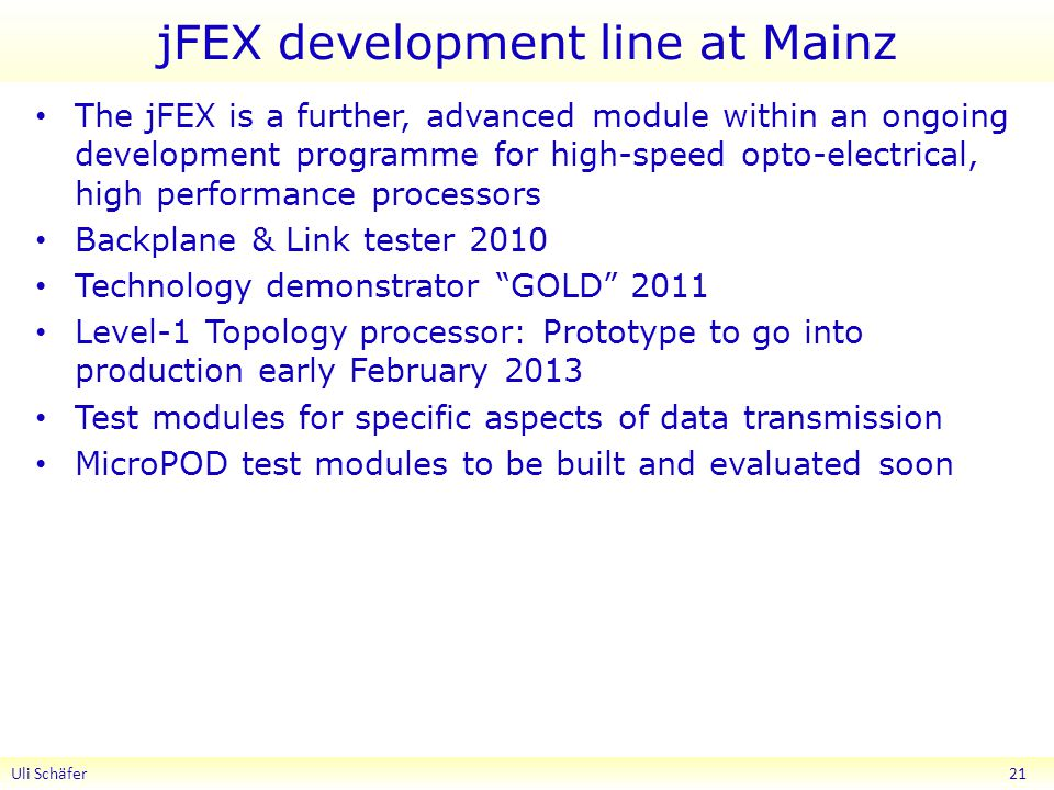 jFEX development line at Mainz The jFEX is a further, advanced module within an ongoing development programme for high-speed opto-electrical, high performance processors Backplane & Link tester 2010 Technology demonstrator GOLD 2011 Level-1 Topology processor: Prototype to go into production early February 2013 Test modules for specific aspects of data transmission MicroPOD test modules to be built and evaluated soon Uli Schäfer 21