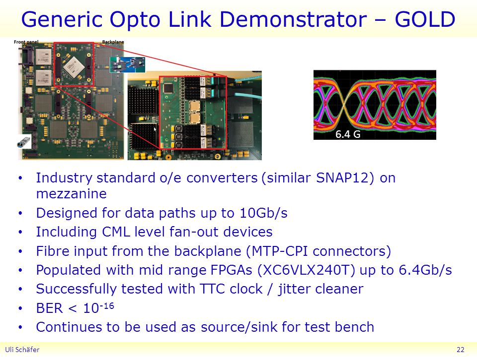 Generic Opto Link Demonstrator – GOLD Industry standard o/e converters (similar SNAP12) on mezzanine Designed for data paths up to 10Gb/s Including CML level fan-out devices Fibre input from the backplane (MTP-CPI connectors) Populated with mid range FPGAs (XC6VLX240T) up to 6.4Gb/s Successfully tested with TTC clock / jitter cleaner BER < Continues to be used as source/sink for test bench Uli Schäfer G