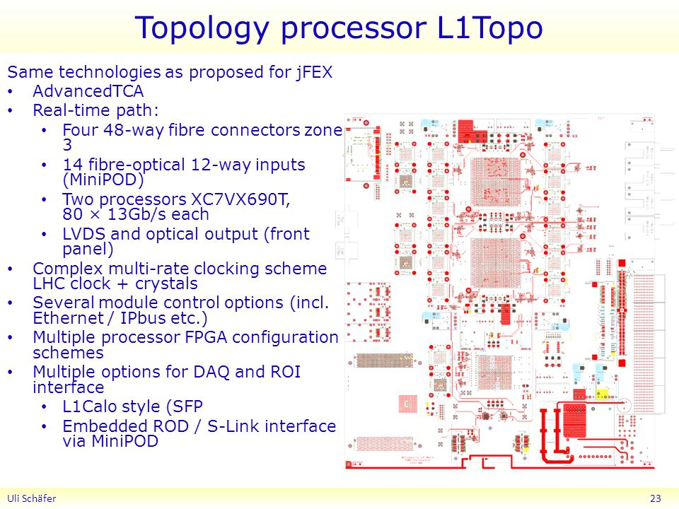 Topology processor L1Topo Uli Schäfer 23 Same technologies as proposed for jFEX AdvancedTCA Real-time path: Four 48-way fibre connectors zone 3 14 fibre-optical 12-way inputs (MiniPOD) Two processors XC7VX690T, 80 × 13Gb/s each LVDS and optical output (front panel) Complex multi-rate clocking scheme LHC clock + crystals Several module control options (incl.