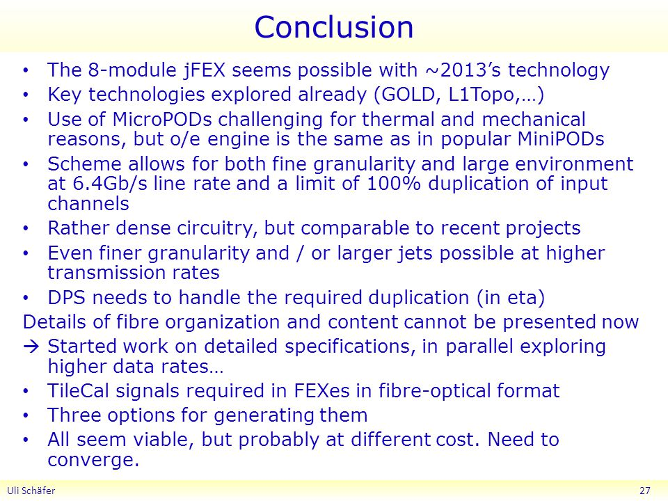 Conclusion The 8-module jFEX seems possible with ~2013's technology Key technologies explored already (GOLD, L1Topo,…) Use of MicroPODs challenging for thermal and mechanical reasons, but o/e engine is the same as in popular MiniPODs Scheme allows for both fine granularity and large environment at 6.4Gb/s line rate and a limit of 100% duplication of input channels Rather dense circuitry, but comparable to recent projects Even finer granularity and / or larger jets possible at higher transmission rates DPS needs to handle the required duplication (in eta) Details of fibre organization and content cannot be presented now  Started work on detailed specifications, in parallel exploring higher data rates… TileCal signals required in FEXes in fibre-optical format Three options for generating them All seem viable, but probably at different cost.