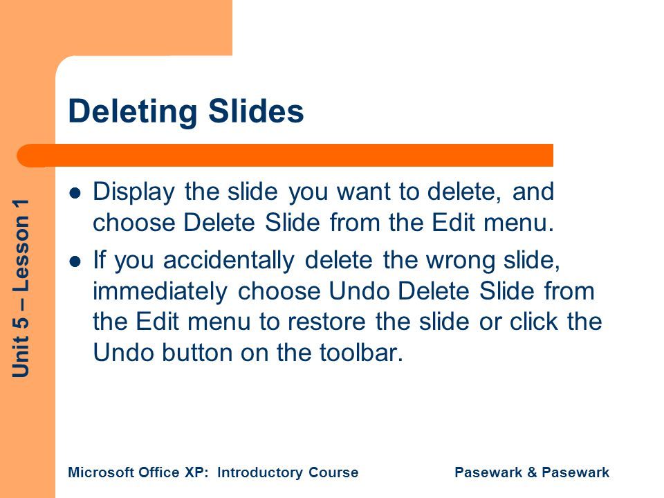 Unit 5 – Lesson 1 Microsoft Office XP: Introductory Course Pasewark & Pasewark Deleting Slides Display the slide you want to delete, and choose Delete Slide from the Edit menu.