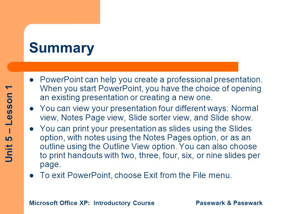 Unit 5 – Lesson 1 Microsoft Office XP: Introductory Course Pasewark & Pasewark Summary PowerPoint can help you create a professional presentation.
