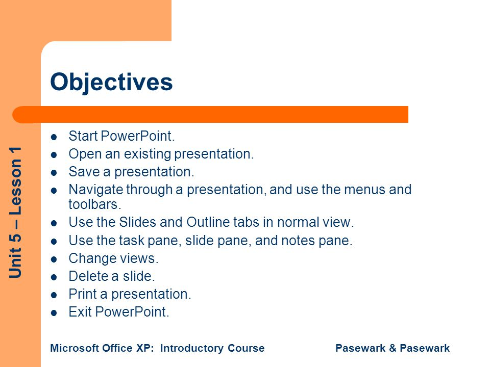 Unit 5 – Lesson 1 Microsoft Office XP: Introductory Course Pasewark & Pasewark Objectives Start PowerPoint.